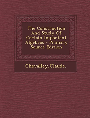 Large book cover: The Construction and Study of Certain Important Algebras
